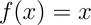 f(x)=x